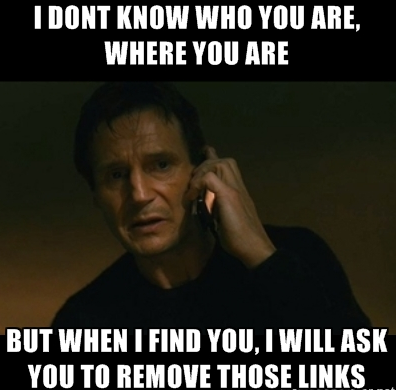 I Don't Know Who You Are, Where You Are, But When I Find You, I Will Ask You To Remove Those Links