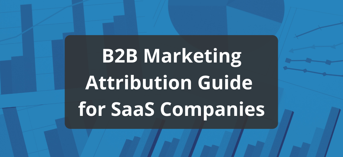 B2B Marketing Attribution: A Practical Guide for SaaS Companies