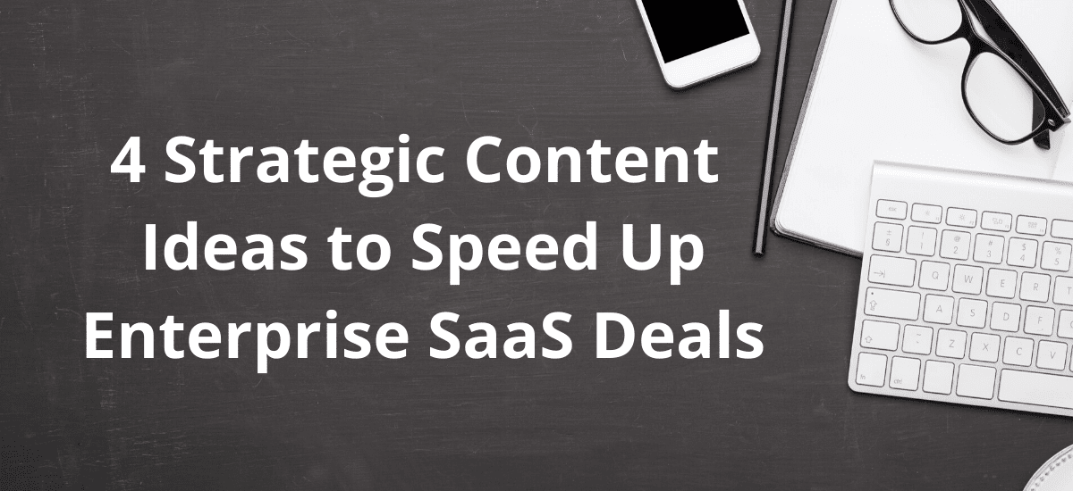 4 Strategic Content Ideas to Speed Up Enterprise SaaS Deals