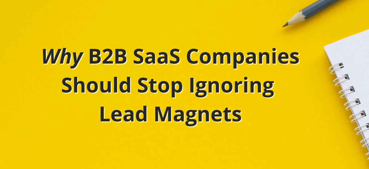Why B2B SaaS Companies Should Stop Ignoring Lead Magnets