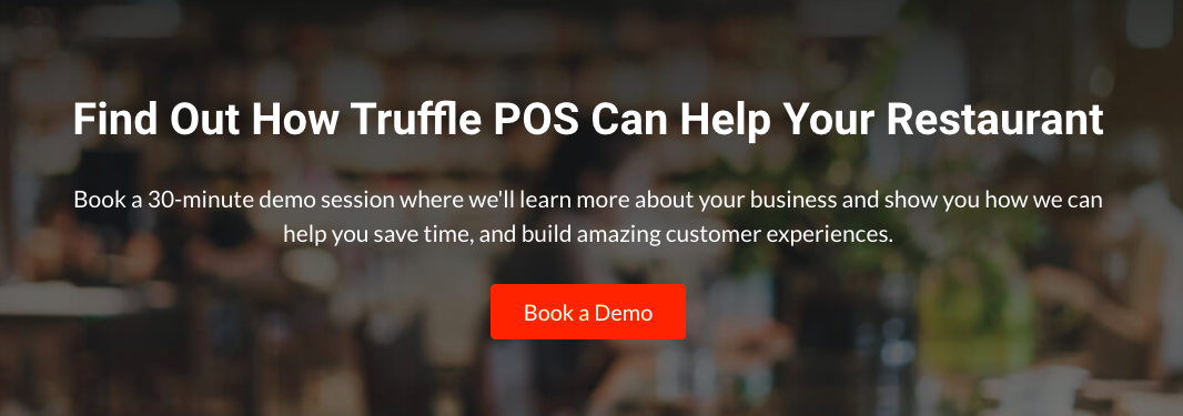 Find out how Truffle POS can help your restaurant: Book a 30-minute demo session where we'll learn more about your business and show you how we can help you save time, and build amazing customer experiences - Book a Demo button